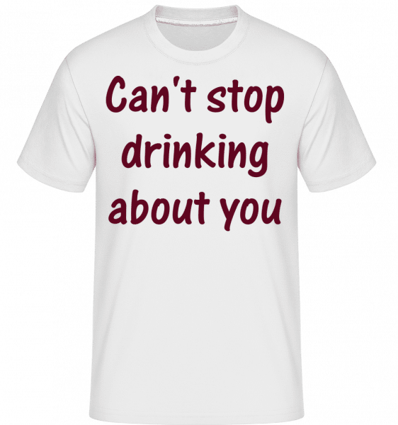 Can't Stop Drinking About You -  Shirtinator Men's T-Shirt - White - Vorn