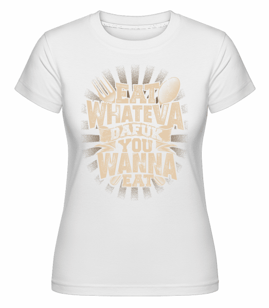 Eat Wanna Dafuk You Wanna Eat -  Shirtinator Women's T-Shirt - White - Vorn