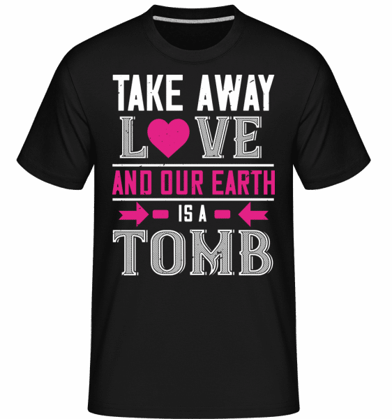 Take Away Love And Our Earth -  Shirtinator Men's T-Shirt - Black - Vorn