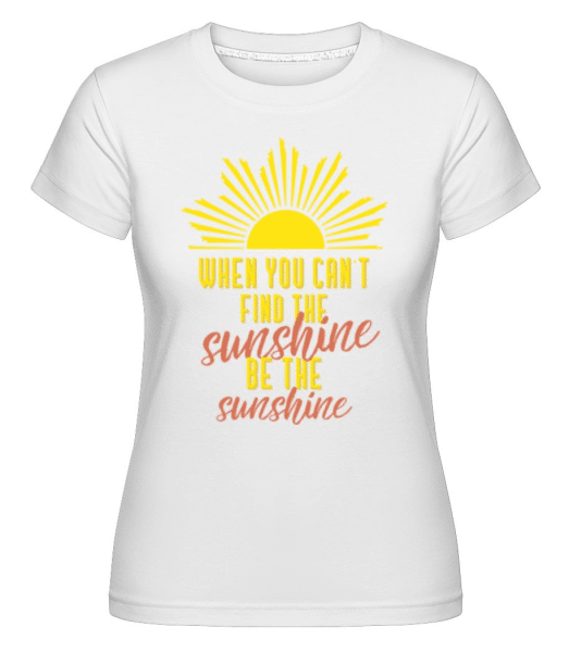 When You Can't Find The Sunshine -  Shirtinator Women's T-Shirt - White - Front