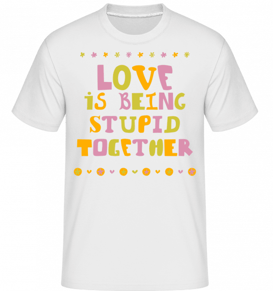 Love Is Being Stupid Together -  T-Shirt Shirtinator homme - Blanc - Vorn
