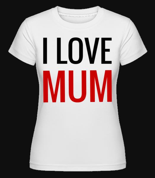 I Love Mum - Shirtinator Frauen T-Shirt - Weiß - Vorn
