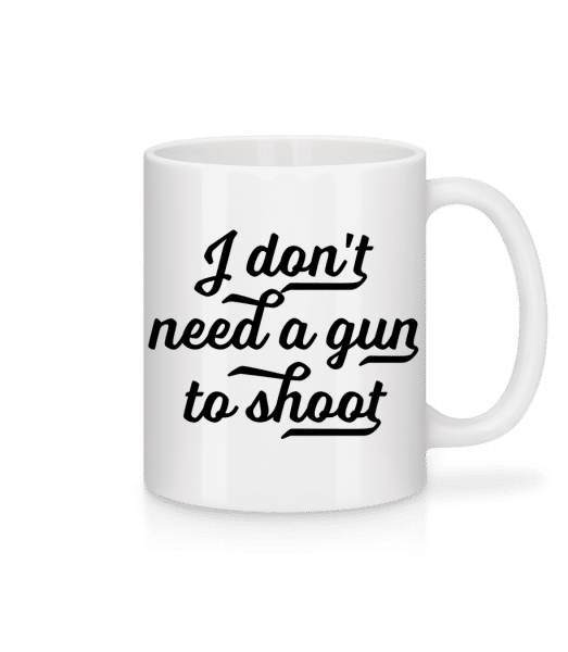 I Don't Need A Gun To Shoot - Mug - White - Front