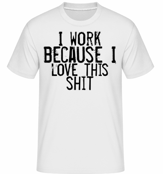 Work I Love This Shit - Shirtinator Männer T-Shirt - Weiß - Vorn