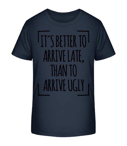 Better Arrive Late Than Ugly - Kid's Premium Bio T-Shirt - Navy - Front