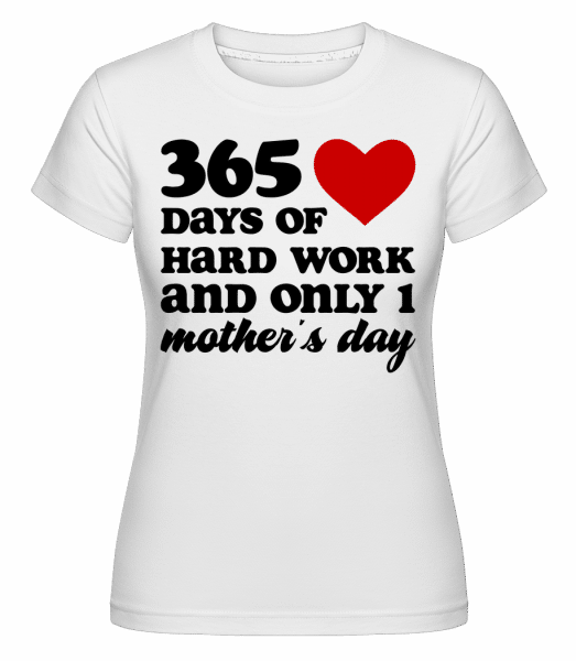 365 Days Of Hard Work And Only One Mother's Day -  Shirtinator Women's T-Shirt - White - Vorn