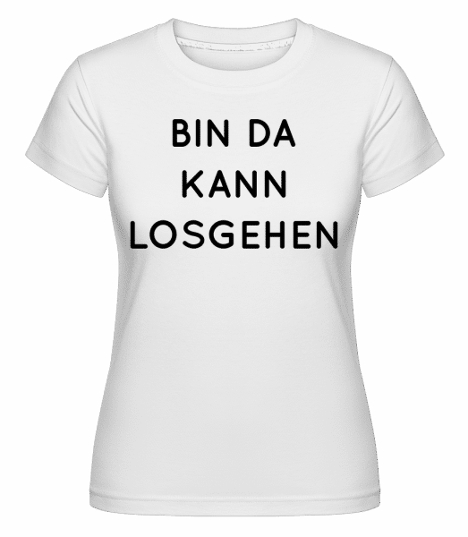 Bin Da Kann Losgehen - Shirtinator Frauen T-Shirt - Weiß - Vorn