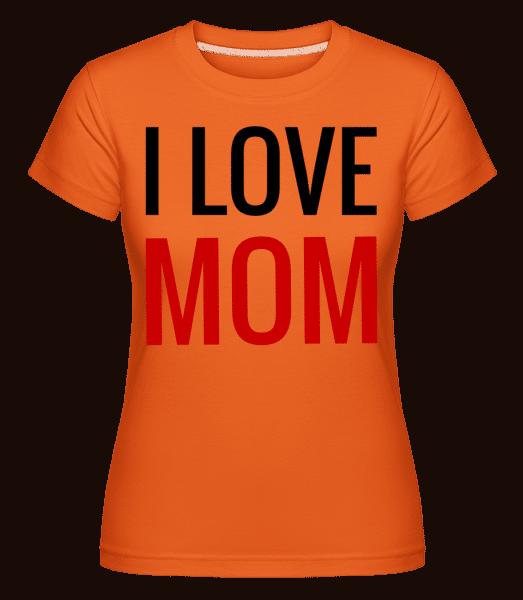I Love Mom -  Shirtinator Women's T-Shirt - Orange - Vorn