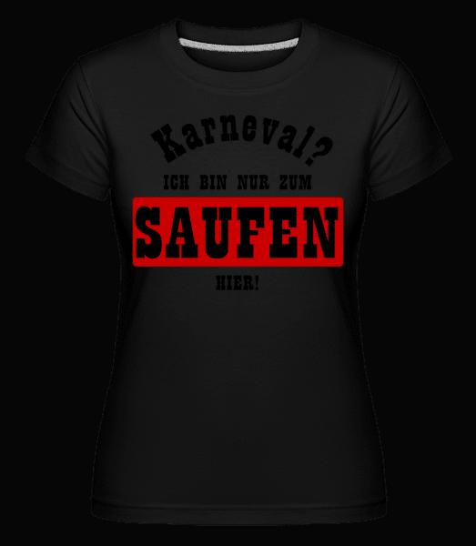 Karneval? Ich Bin Nur Zum Saufen Hier! - Shirtinator Frauen T-Shirt - Schwarz - Vorn