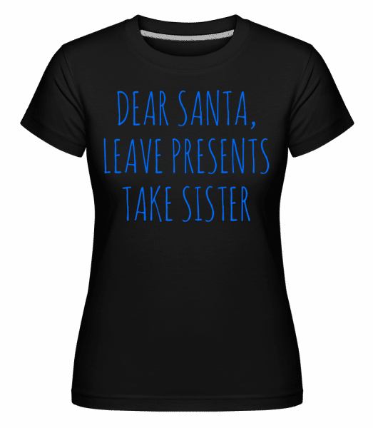 Leave Presents Take Sister -  Shirtinator Women's T-Shirt - Black - Front