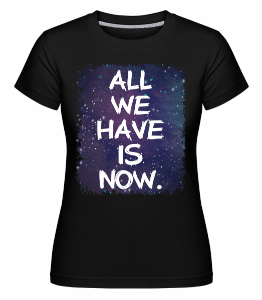 All We Have Is Now - Shirtinator Frauen T-Shirt - Schwarz - Vorn