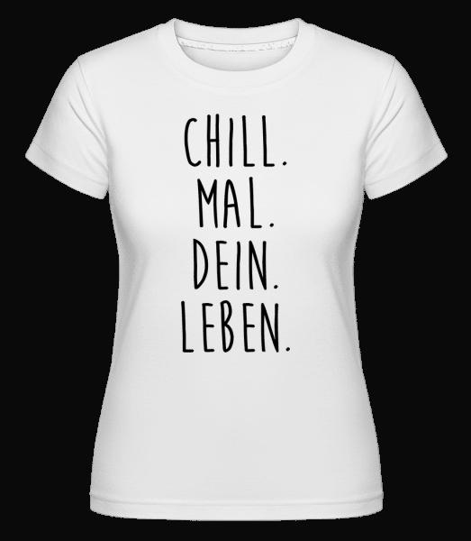 Chill. Mal. Dein. Leben. - Shirtinator Frauen T-Shirt - Weiß - Vorn