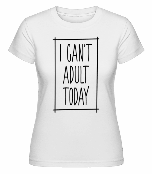 I Can't Adult Today -  Shirtinator Women's T-Shirt - White - Vorn