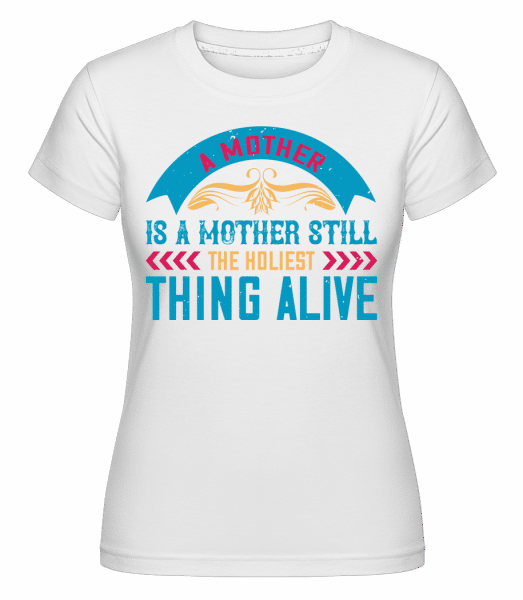 Mother Holiest Thing Alive -  Shirtinator Women's T-Shirt - White - Vorn