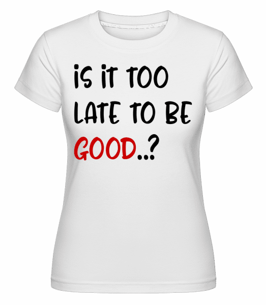 Is It Too Late To Be Good? -  T-shirt Shirtinator femme - Blanc - Devant