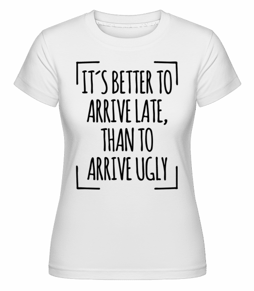 Better Arrive Late Than Ugly - Shirtinator Frauen T-Shirt - Weiß - Vorn