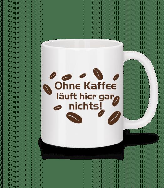 Ohne Kaffee Läuft Gar Nichts - Tasse - Weiß - Vorn