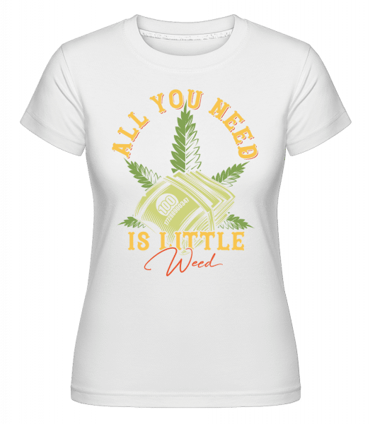 All You Need Is Little Weed -  Shirtinator Women's T-Shirt - White - Vorn