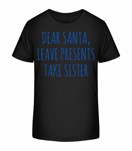 Leave Presents Take Sister - Kid's Premium Bio T-Shirt - Black - Front