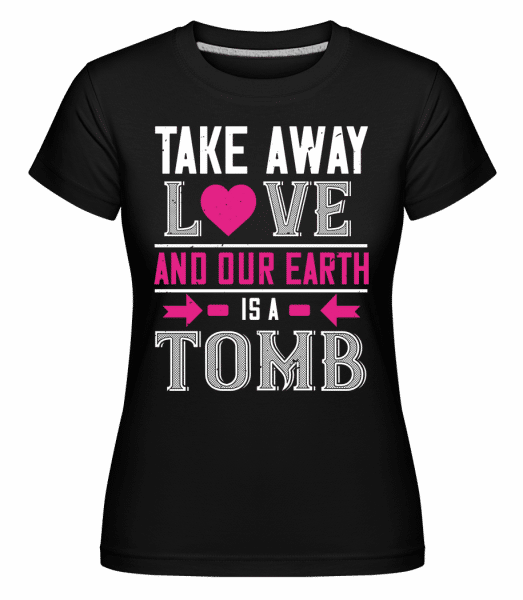 Take Away Love And Our Earth - Shirtinator Frauen T-Shirt - Schwarz - Vorn