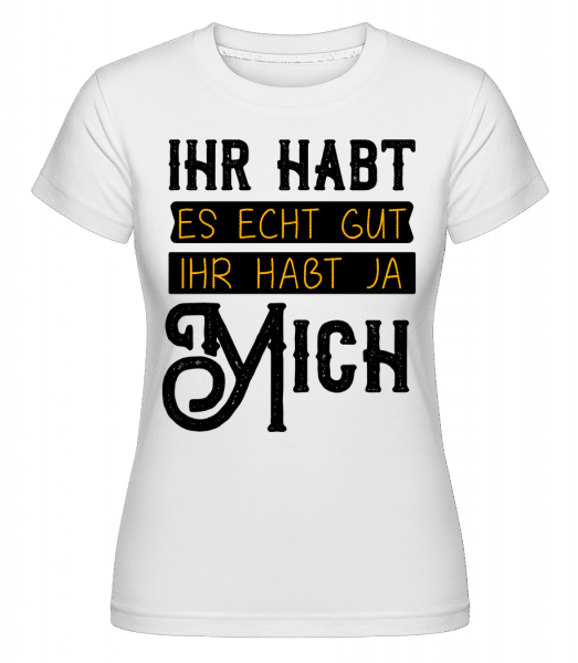 Ihr Habt Es Gut Wegen Mir - Shirtinator Frauen T-Shirt - Weiß - Vorn