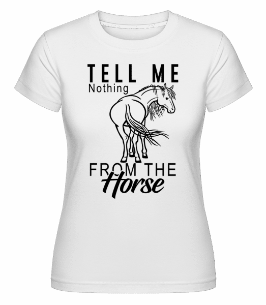 Tell Me Nothing From The Horse - Shirtinator Frauen T-Shirt - Weiß - Vorn