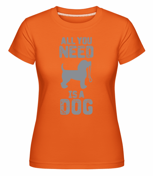 All You Need Is A Dog - Shirtinator Frauen T-Shirt - Orange - Vorn