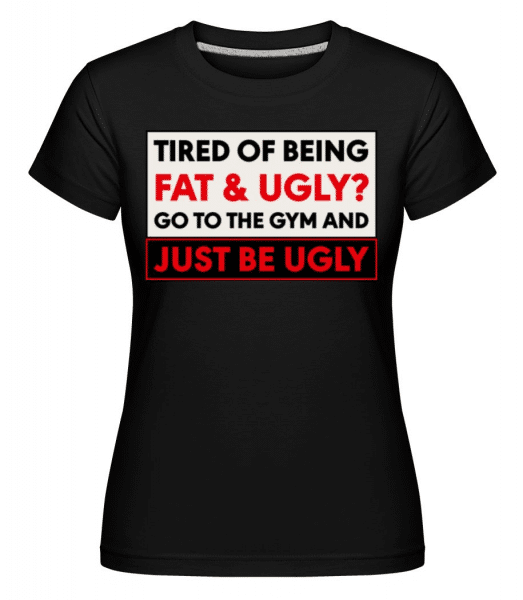 Tired Of Being Fat And Ugly -  Shirtinator Women's T-Shirt - Black - Front