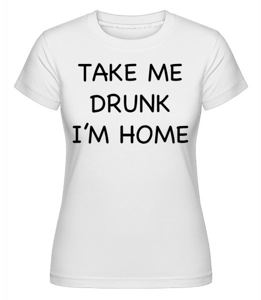 Take Me Drunk I'm Home -  Shirtinator Women's T-Shirt - White - Vorn