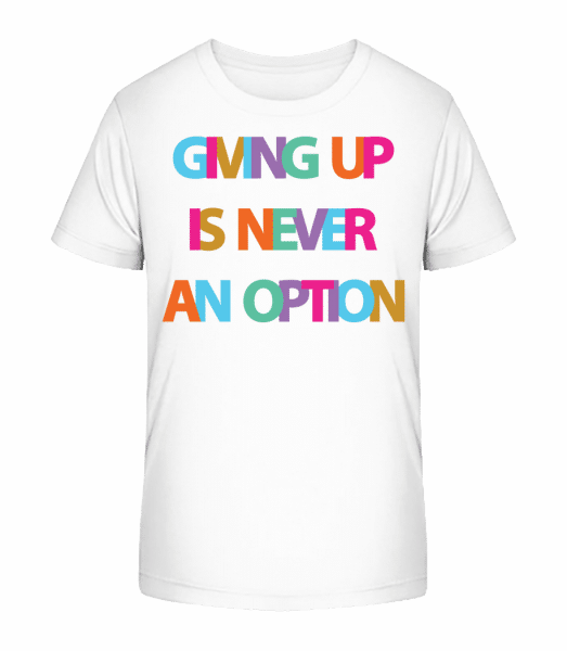 Giving Up Is Never An Option - Kid's Premium Bio T-Shirt - White - Front